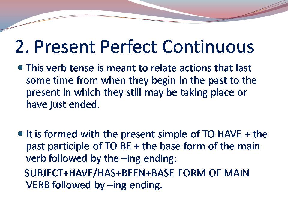 PRESENT PERFECT CONTINUOUS: Present Simple of To Have + Past Participle of To Be + Base form of the Main Verb with the -ing ending.